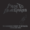 Fade To Bluegrass - The Bluegrass Tribute To Metallica